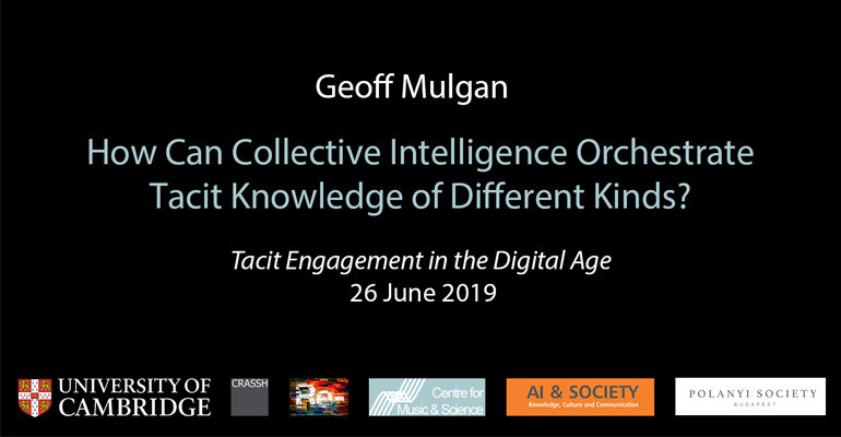 Geoff Mulgan – How Can Collective Intelligence Orchestrate Tacit Knowledge of Different Kinds?